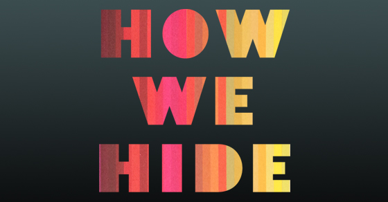 How We Hide: 36 ways (and counting) you're hiding online and off.